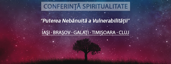 Puterea Nebănuită a Vulnerabilității - Conferință Spiritualitate Iași, Brașov, Galați, Timișoara, Cluj